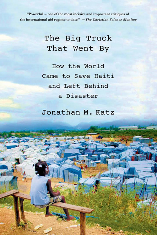 The Big Truck That Went By: How the World Came to Save Haiti and Left Behind a Disaster By Jonathan M. Katz