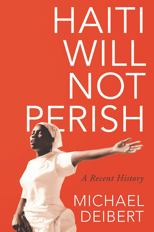 Haiti Will Not Perish: A Recent History By Michael Deibert